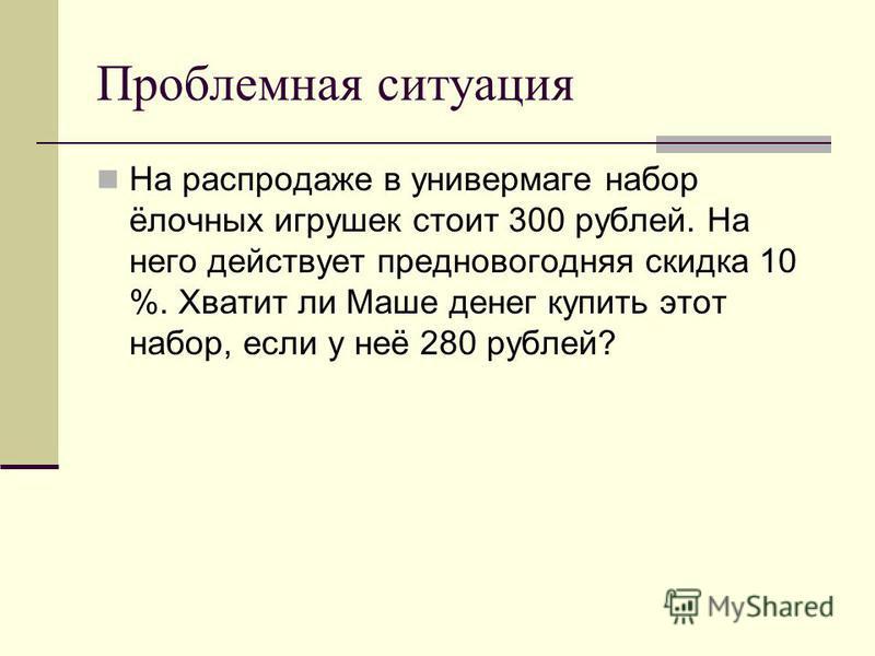 Проблемная ситуация На распродаже в универмаге набор ёлочных игрушек стоит 300 рублей. На него действует предновогодняя скидка 10 %. Хватит ли Маше денег купить этот набор, если у неё 280 рублей?