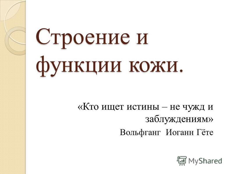 Строение и функции кожи. «Кто ищет истины – не чужд и заблуждениям» Вольфганг Иоганн Гёте