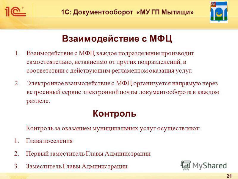 21 1С: Документооборот «МУ ГП Мытищи» Взаимодействие с МФЦ 1. Взаимодействие с МФЦ каждое подразделение производит самостоятельно, независимо от других подразделений, в соответствии с действующим регламентом оказания услуг. 2. Электронное взаимодейст
