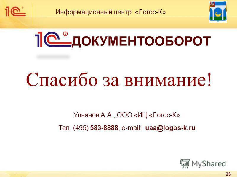 23 Спасибо за внимание! Информационный центр «Логос-К» ДОКУМЕНТООБОРОТ Ульянов А.А., ООО «ИЦ «Логос-К» Тел. (495) 583-8888, e-mail: uaa@logos-k.ru