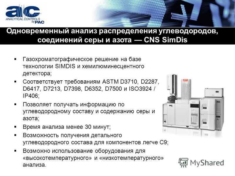 Газохроматографическое решение на базе технологии SIMDIS и хемилюминесцентного детектора; Соответствует требованиям ASTM D3710, D2287, D6417, D7213, D7398, D6352, D7500 и ISO3924 / IP406; Позволяет получать информацию по углеводородному составу и сод