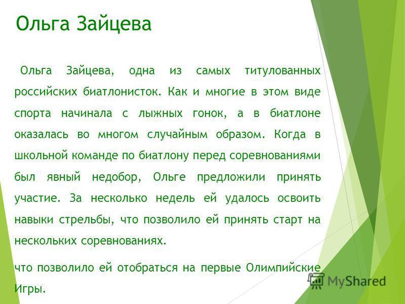 Ольга Зайцева Ольга Зайцева, одна из самых титулованных российских биатлонисток. Как и многие в этом виде спорта начинала с лыжных гонок, а в биатлоне оказалась во многом случайным образом. Когда в школьной команде по биатлону перед соревнованиями бы