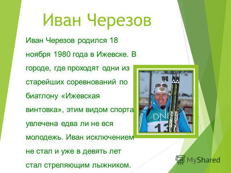 Иван Черезов Иван Черезов родился 18 ноября 1980 года в Ижевске. В городе, где проходят одни из старейших соревнований по биатлону «Ижевская винтовка», этим видом спорта увлечена едва ли не вся молодежь. Иван исключением не стал и уже в девять лет ст