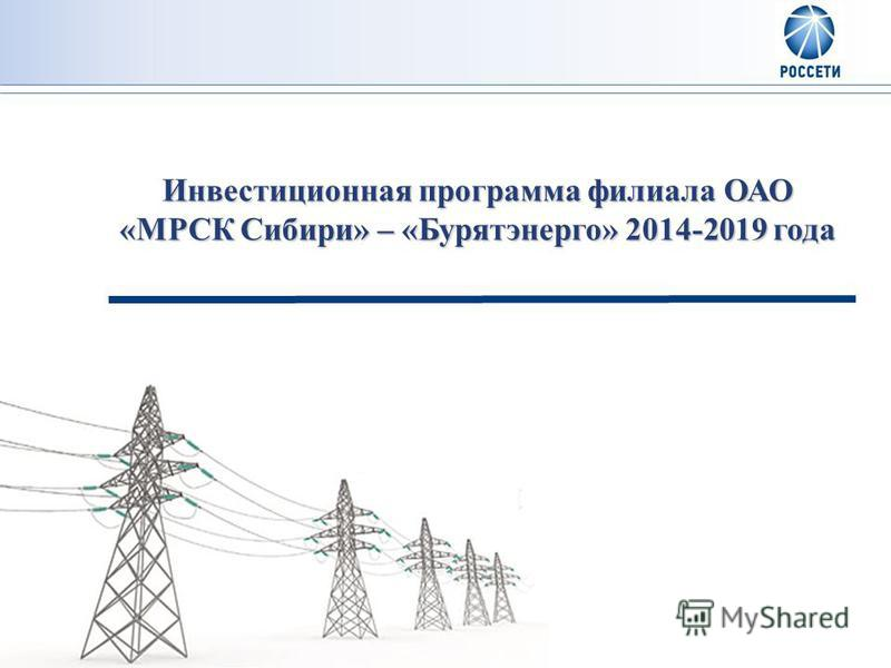 Инвестиционная программа филиала ОАО «МРСК Сибири» – «Бурятэнерго» 2014-2019 года