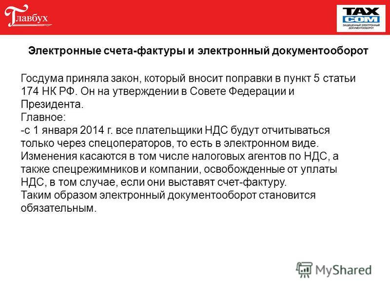 Госдума приняла закон, который вносит поправки в пункт 5 статьи 174 НК РФ. Он на утверждении в Совете Федерации и Президента. Главное: -с 1 января 2014 г. все плательщики НДС будут отчитываться только через спецоператоров, то есть в электронном виде.
