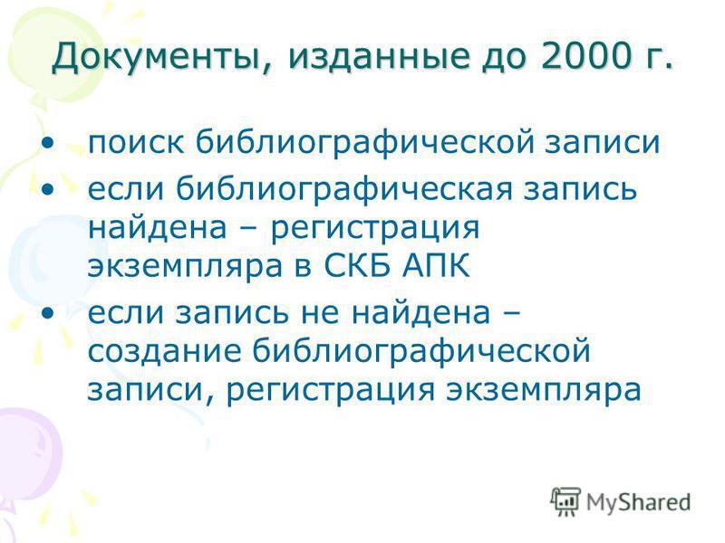 Документы, изданные до 2000 г. поиск библиографической записи если библиографическая запись найдена – регистрация экземпляра в СКБ АПК если запись не найдена – создание библиографической записи, регистрация экземпляра