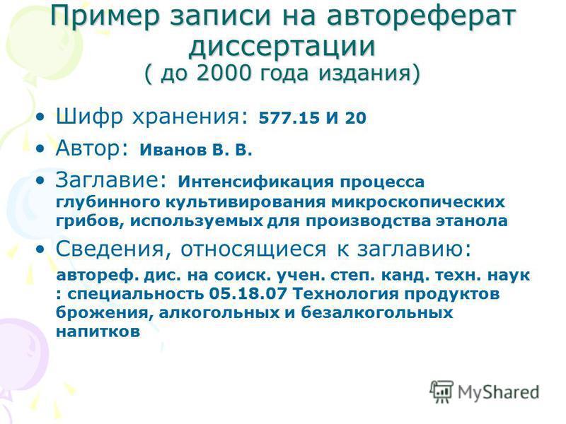 Пример записи на автореферат диссссертации ( до 2000 года издания) Шифр хранения: 577.15 И 20 Автор: Иванов В. В. Заглавие: Интенсификация процесса глубинного культивирования микроскопических грибов, используемых для производства этанола Сведения, от