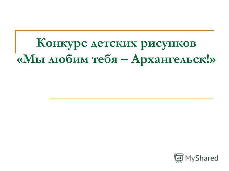 Конкурс детских рисунков «Мы любим тебя – Архангельск!»