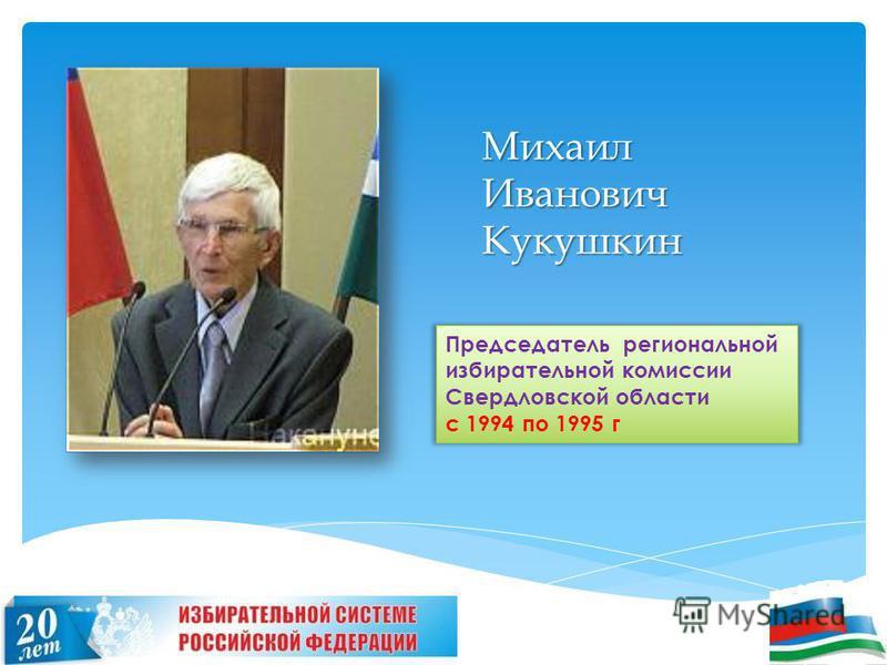 Михаил Иванович Кукушкин Председатель региональной избирательной комиссии Свердловской области с 1994 по 1995 г