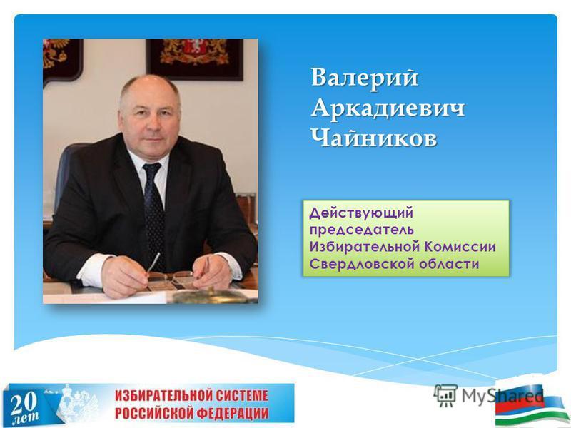 Валерий Аркадиевич Чайников Действующий председатель Избирательной Комиссии Свердловской области