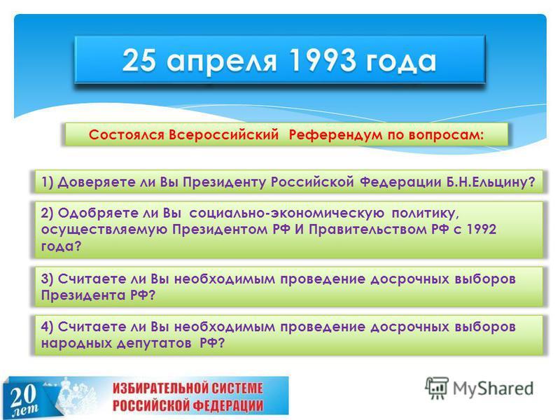 Состоялся Всероссийский Референдум по вопросам: 1) Доверяете ли Вы Президенту Российской Федерации Б.Н.Ельцину? 2) Одобряете ли Вы социально-экономическую политику, осуществляемую Президентом РФ И Правительством РФ с 1992 года? 3) Считаете ли Вы необ