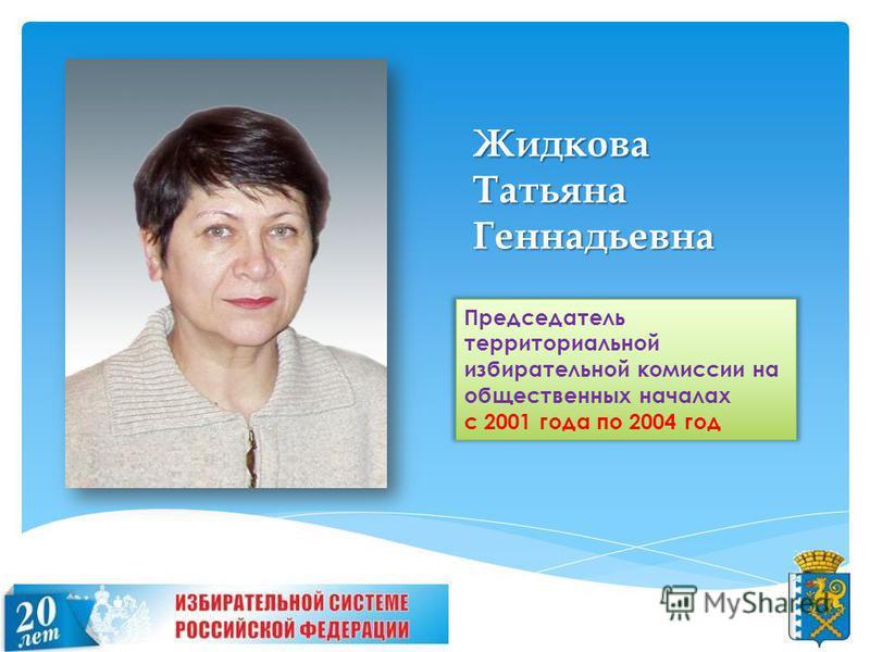 Жидкова Татьяна Геннадьевна Председатель территориальной избирательной комиссии на общественных началах с 2001 года по 2004 год