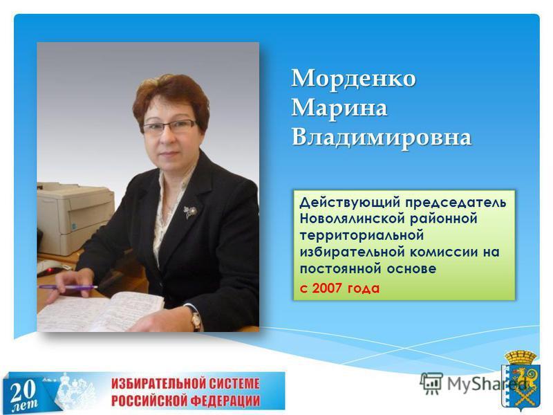 Морденко Марина Владимировна Действующий председатель Новолялинской районной территориальной избирательной комиссии на постоянной основе с 2007 года