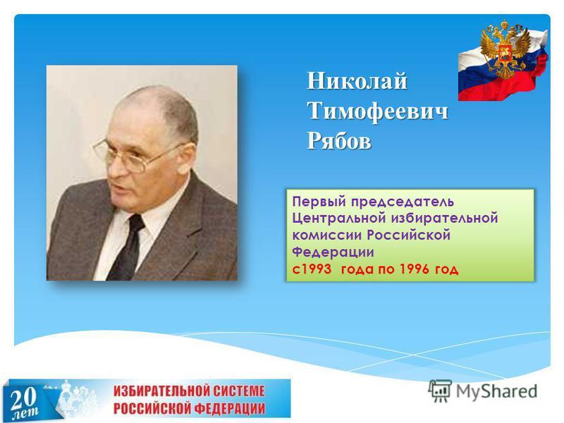 Николай Тимофеевич Рябов Первый председатель Центральной избирательной комиссии Российской Федерации с 1993 года по 1996 год