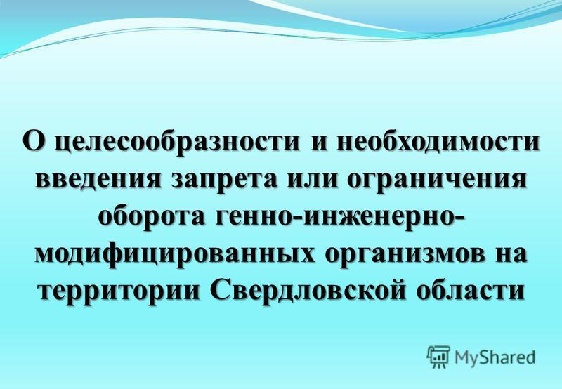 О целесообразности и необходимости введения запрета или ограничения оборота генно-инженерно- модифицированных организмов на территории Свердловской области