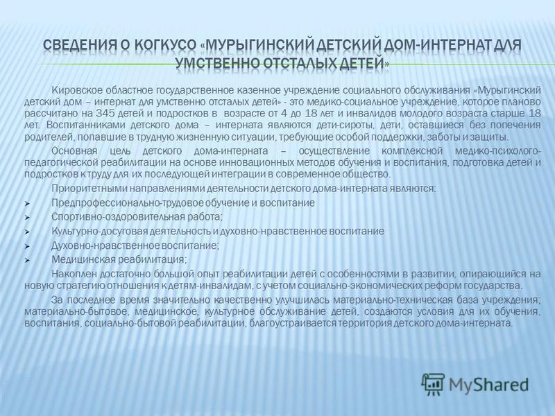 Кировское областное государственное казенное учреждение социального обслуживания «Мурыгинский детский дом – интернат для умственно отсталых детей» - это медико-социальное учреждение, которое планово рассчитано на 345 детей и подростков в возрасте от