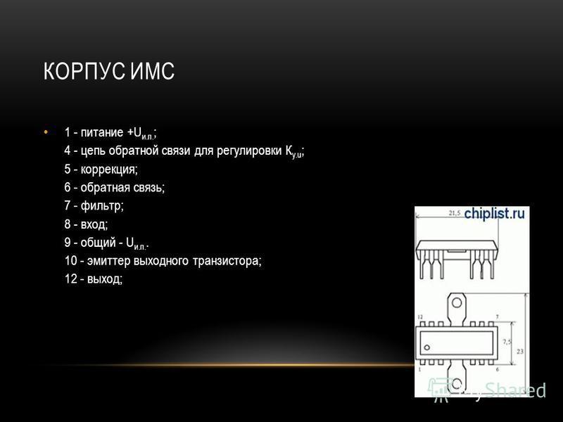 КОРПУС ИМС 1 - питание +U и.п. ; 4 - цепь обратной связи для регулировки К у.u ; 5 - коррекция; 6 - обратная связь; 7 - фильтр; 8 - вход; 9 - общий - U и.п.. 10 - эмиттер выходного транзистора; 12 - выход;