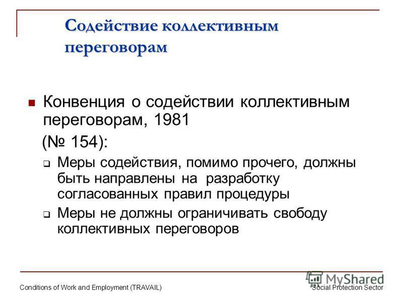 Conditions of Work and Employment (TRAVAIL) Social Protection Sector Содействие коллективным переговорам Конвенция о содействии коллективным переговорам, 1981 ( 154): Меры содействия, помимо прочего, должны быть направлены на разработку согласованных