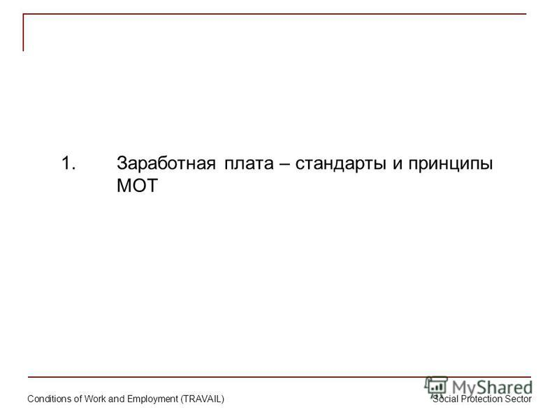 Conditions of Work and Employment (TRAVAIL) Social Protection Sector 1. Заработная плата – стандарты и принципы МОТ