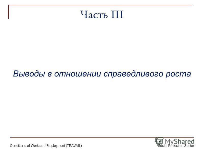 Conditions of Work and Employment (TRAVAIL) Social Protection Sector Часть III Выводы в отношении справедливого роста