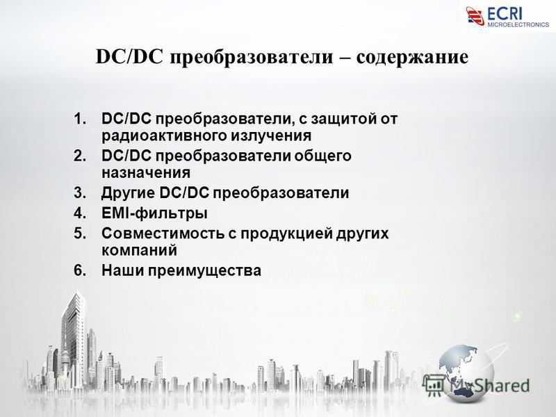 DC/DC преобразователи – содержание 1.DC/DC преобразователи, с защитой от радиоактивного излучения 2.DC/DC преобразователи общего назначения 3. Другие DC/DC преобразователи 4.EMI-фильтры 5. Совместимость с продукцией других компаний 6. Наши преимущест