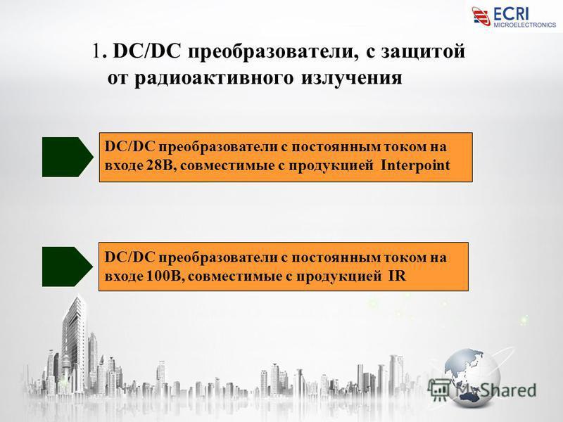 1. DC/DC преобразователи, с защитой от радиоактивного излучения DC/DC преобразователи с постоянным током на входе 28В, совместимые с продукцией Interpoint DC/DC преобразователи с постоянным током на входе 100В, совместимые с продукцией IR