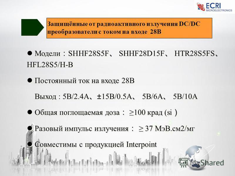 Модели SHHF28S5F SHHF28D15F HTR28S5FS HFL28S5/H-B Постоянный ток на входе 28В Выход : 5В/2.4A ±15В/0.5A 5В/6A 5В/10A Общая поглощаемая доза 100 крат (si Разовый импульс излучения 37 MэВ.см 2/мг Совместимы с продукцией Interpoint Модели SHHF28S5F SHHF