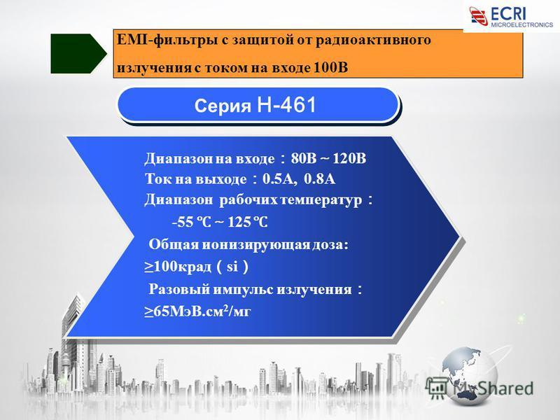 Серия H-461 Диапазон на входе 80В 120В Ток на выходе 0.5A, 0.8A Диапазон рабочих температур -55 125 Общая ионизирующая доза: 100 крат si Разовый импульс излучения 65МэВ.см 2 /мг EMI-фильтры с защитой от радиоактивного излучения с током на входе 100В