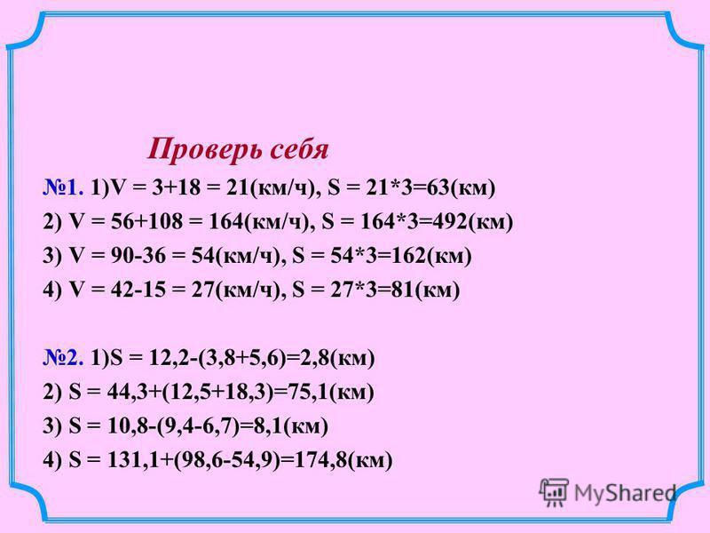 Проверь себя 1. 1)V = 3+18 = 21(км/ч), S = 21*3=63(км) 2) V = 56+108 = 164(км/ч), S = 164*3=492(км) 3) V = 90-36 = 54(км/ч), S = 54*3=162(км) 4) V = 42-15 = 27(км/ч), S = 27*3=81(км) 2. 1)S = 12,2-(3,8+5,6)=2,8(км) 2) S = 44,3+(12,5+18,3)=75,1(км) 3)