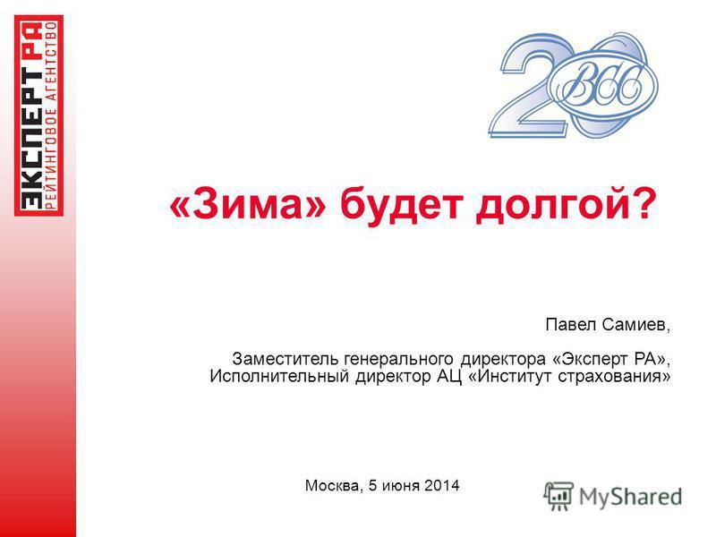 «Зима» будет долгой? Москва, 5 июня 2014 Павел Самиев, Заместитель генерального директора «Эксперт РА», Исполнительный директор АЦ «Институт страхования»