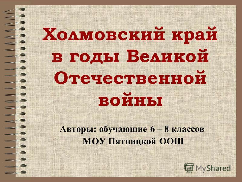 Холмовский край в годы Великой Отечественной войны Авторы: обучающие 6 – 8 классов МОУ Пятницкой ООШ