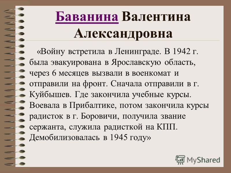 Баванина Баванина Валентина Александровна «Войну встретила в Ленинграде. В 1942 г. была эвакуирована в Ярославскую область, через 6 месяцев вызвали в военкомат и отправили на фронт. Сначала отправили в г. Куйбышев. Где закончила учебные курсы. Воевал