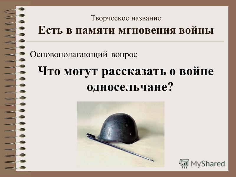 Творческое название Есть в памяти мгновения войны Основополагающий вопрос Что могут рассказать о войне односельчане?