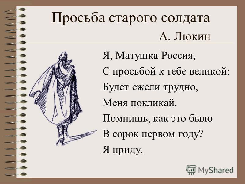 Просьба старого солдата А. Люкин Я, Матушка Россия, С просьбой к тебе великой: Будет ежели трудно, Меня покликай. Помнишь, как это было В сорок первом году? Я приду.