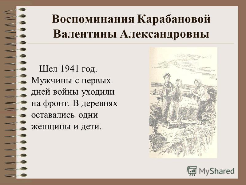 Воспоминания Карабановой Валентины Александровны Шел 1941 год. Мужчины с первых дней войны уходили на фронт. В деревнях оставались одни женщины и дети.