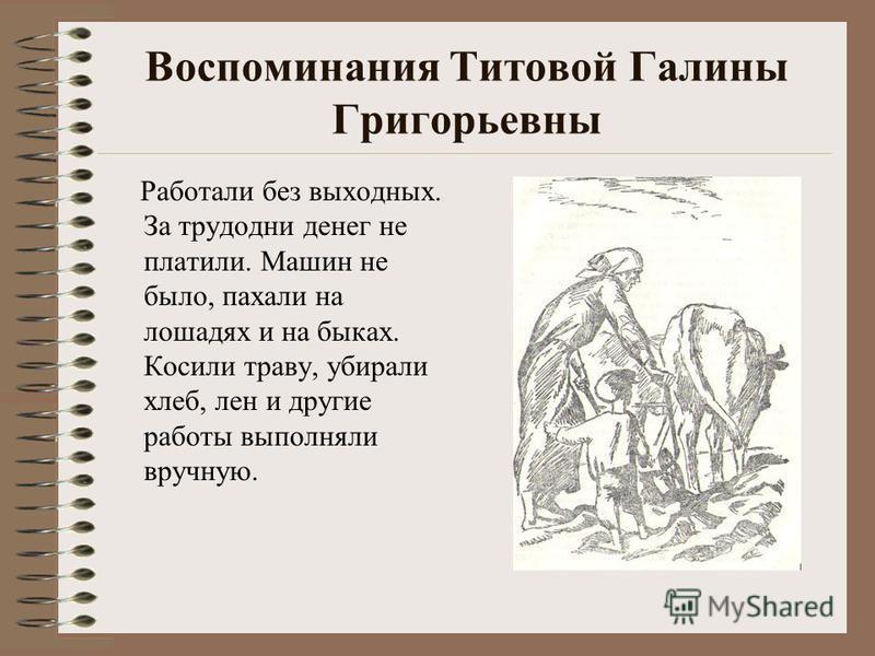 Воспоминания Титовой Галины Григорьевны Работали без выходных. За трудодни денег не платили. Машин не было, пахали на лошадях и на быках. Косили траву, убирали хлеб, лен и другие работы выполняли вручную.