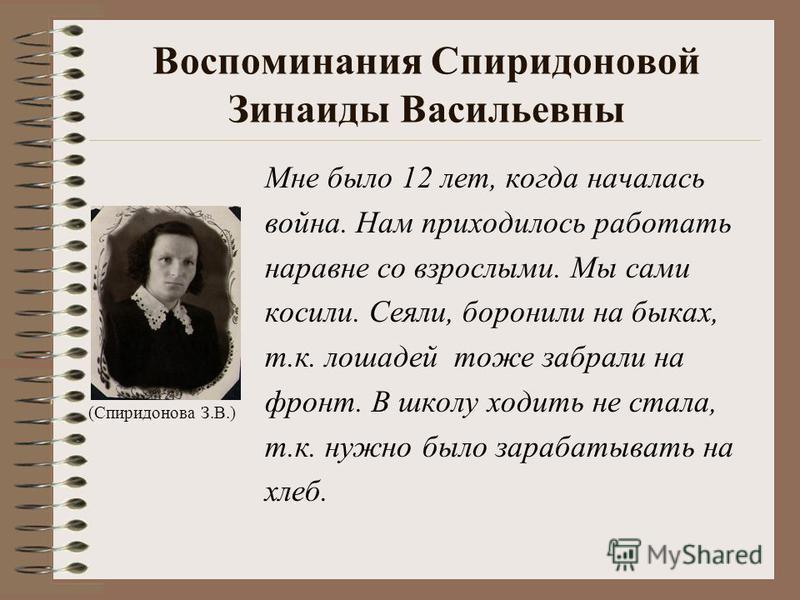 Воспоминания Спиридоновой Зинаиды Васильевны Мне было 12 лет, когда началась война. Нам приходилось работать наравне со взрослыми. Мы сами косили. Сеяли, боронили на быках, т.к. лошадей тоже забрали на фронт. В школу ходить не стала, т.к. нужно было