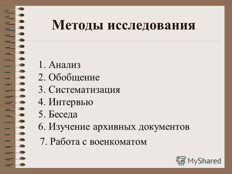 Методы исследования 1. Анализ 2. Обобщение 3. Систематизация 4. Интервью 5. Беседа 6. Изучение архивных документов 7. Работа с военкоматом
