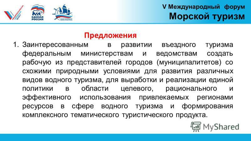V Международный форум Морской туризм Предложения 1. Заинтересованным в развитии въездного туризма федеральным министерствам и ведомствам создать рабочую из представителей городов (муниципалитетов) со схожими природными условиями для развития различны