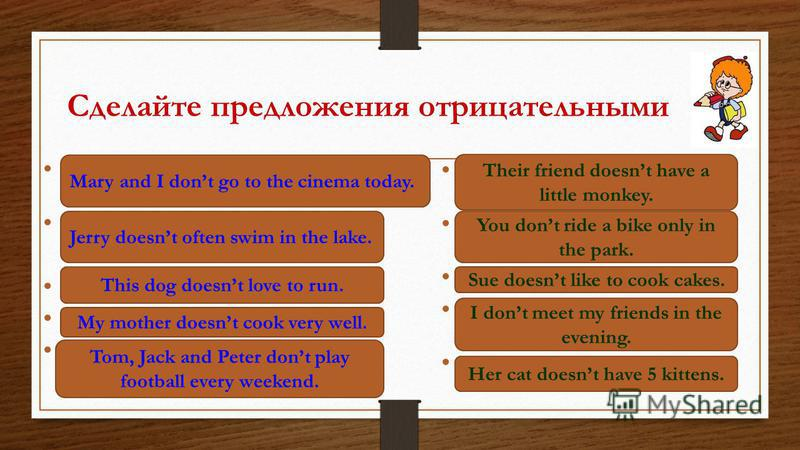 Сделайте предложения отрицательными Mary and I go to the cinema today. Jerry often swims in the lake. This dog loves to run. My mother cooks very well. Tom, Jack and Peter play football every weekend. Their friend has a little monkey. You ride a bike
