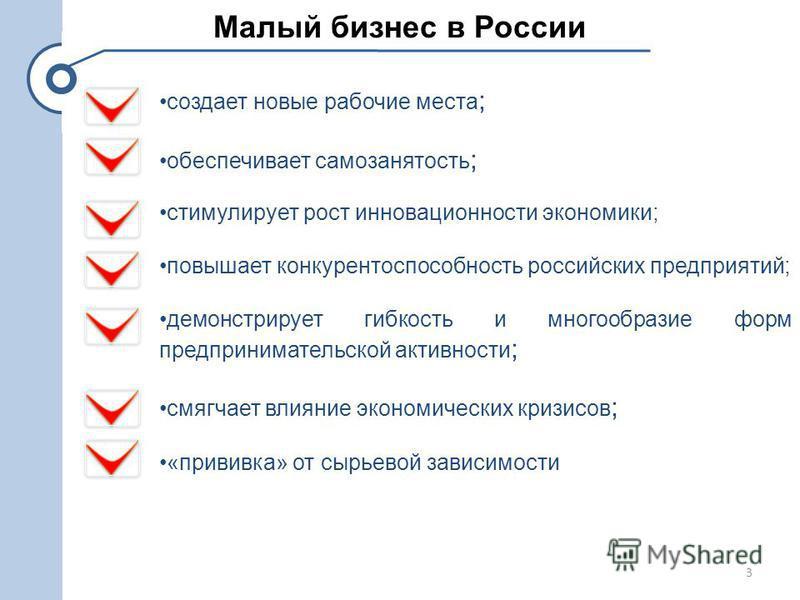 Малый бизнес в России создает новые рабочие места ; обеспечивает самозанятость ; стимулирует рост инновационности экономики; повышает конкурентоспособность российских предприятий; демонстрирует гибкость и многообразие форм предпринимательской активно