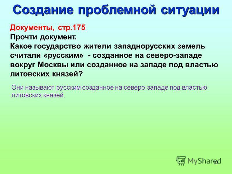 10 Создание проблемной ситуации Документы, стр.175 Прочти документ. Какое государство жители западнорусских земель считали «русским» - созданное на северо-западе вокруг Москвы или созданное на западе под властью литовских князей? Они называют русским