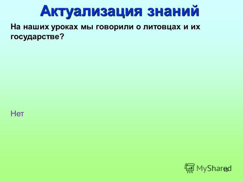15 Актуализация знаний На наших уроках мы говорили о литовцах и их государстве? Нет
