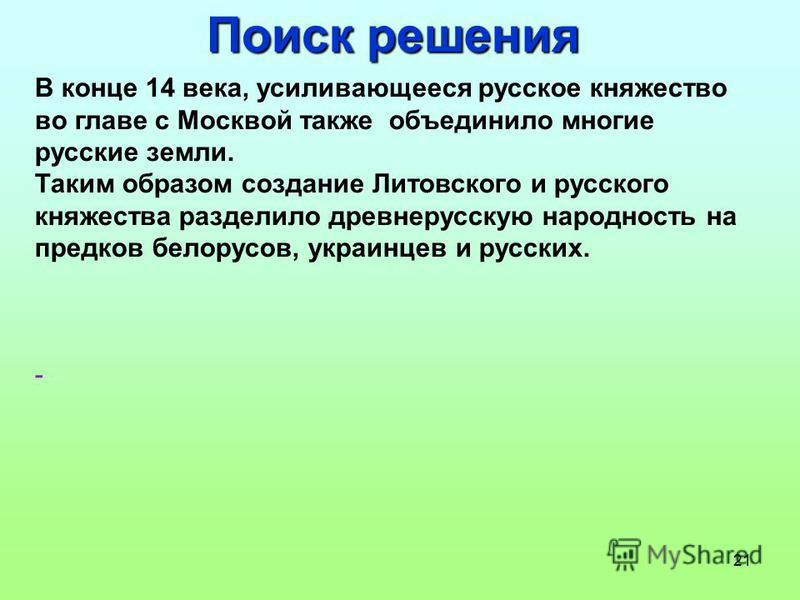 21 Поиск решения В конце 14 века, усиливающееся русское княжество во главе с Москвой также объединило многие русские земли. Таким образом создание Литовского и русского княжества разделило древнерусскую народность на предков белорусов, украинцев и ру