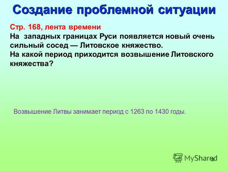 6 Создание проблемной ситуации Стр. 168, лента времени На западных границах Руси появляется новый очень сильный сосед Литовское княжество. На какой период приходится возвышение Литовского княжества? Возвышение Литвы занимает период с 1263 по 1430 год