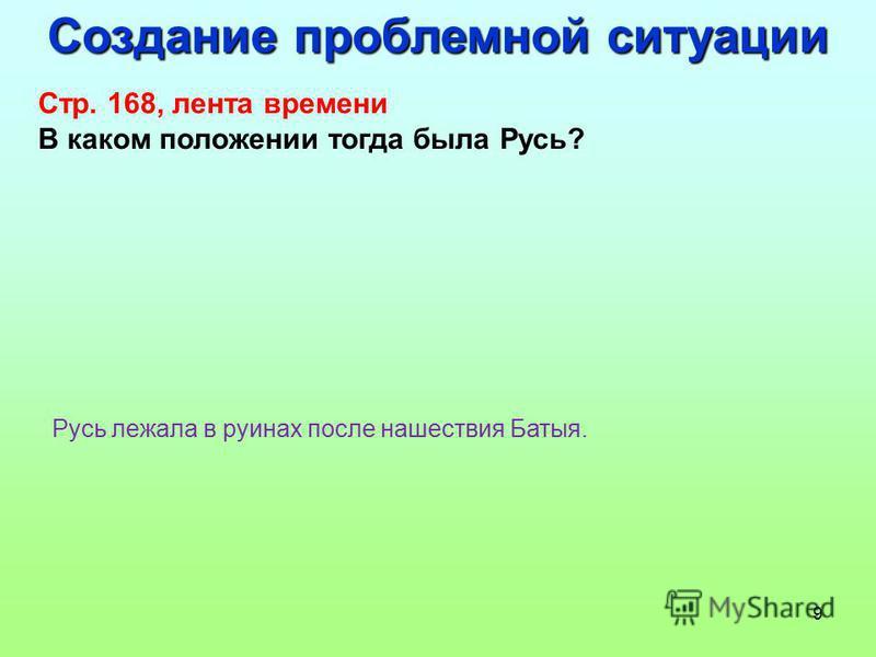 9 Создание проблемной ситуации Стр. 168, лента времени В каком положении тогда была Русь? Русь лежала в руинах после нашествия Батыя.