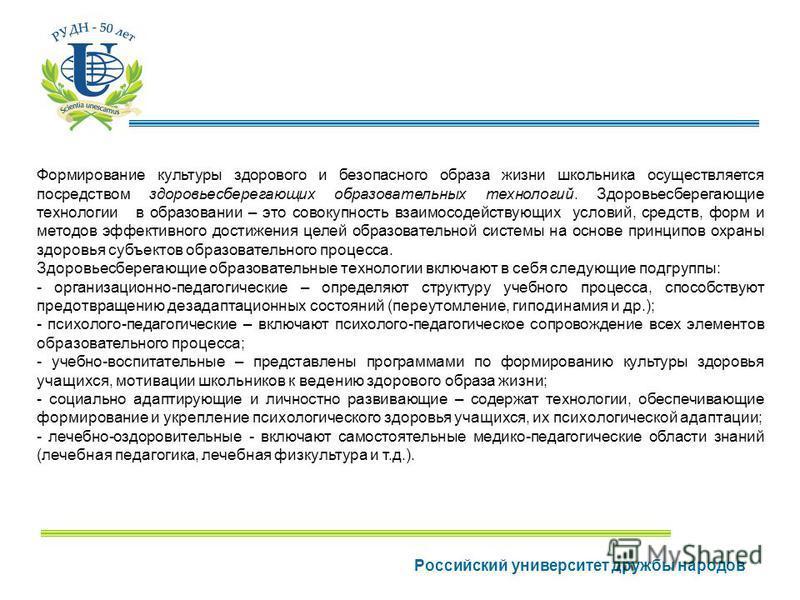 Российский университет дружбы народов Формирование культуры здорового и безопасного образа жизни школьника осуществляется посредством здоровьесберегающих образовательных технологий. Здоровьесберегающие технологии в образовании – это совокупность взаи