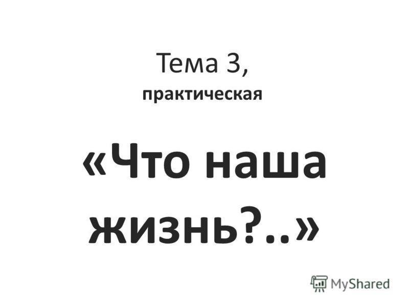 Тема 3, практическая «Что наша жизнь?..»