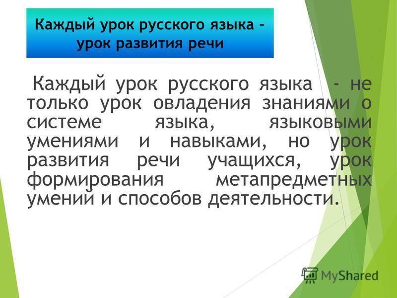 Каждый урок русского языка - не только урок овладения знаниями о системе языка, языковыми умениями и навыками, но урок развития речи учащихся, урок формирования метапредметных умений и способов деятельности. Каждый урок русского языка – урок развития
