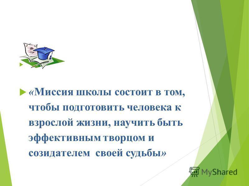 «Миссия школы состоит в том, чтобы подготовить человека к взрослой жизни, научить быть эффективным творцом и созидателем своей судьбы»